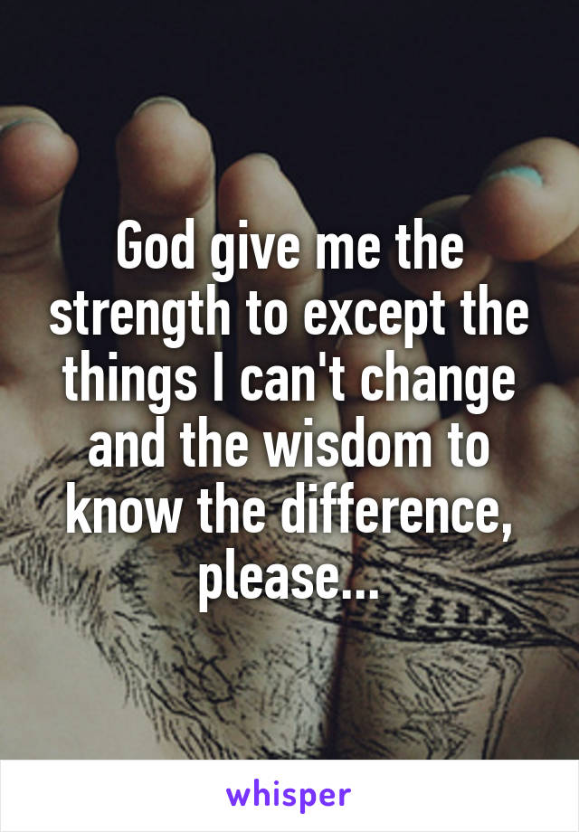 God give me the strength to except the things I can't change and the wisdom to know the difference, please...