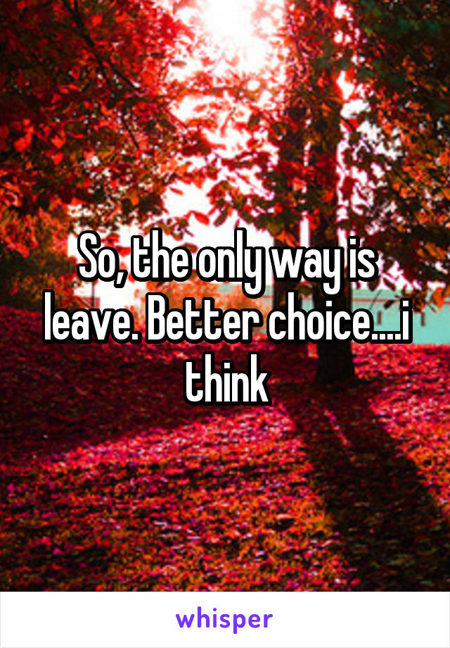 So, the only way is leave. Better choice....i think