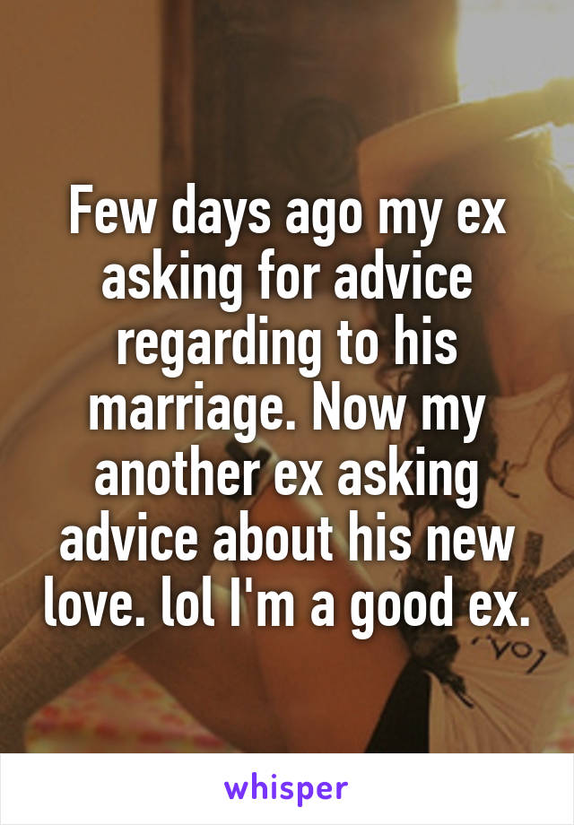 Few days ago my ex asking for advice regarding to his marriage. Now my another ex asking advice about his new love. lol I'm a good ex.