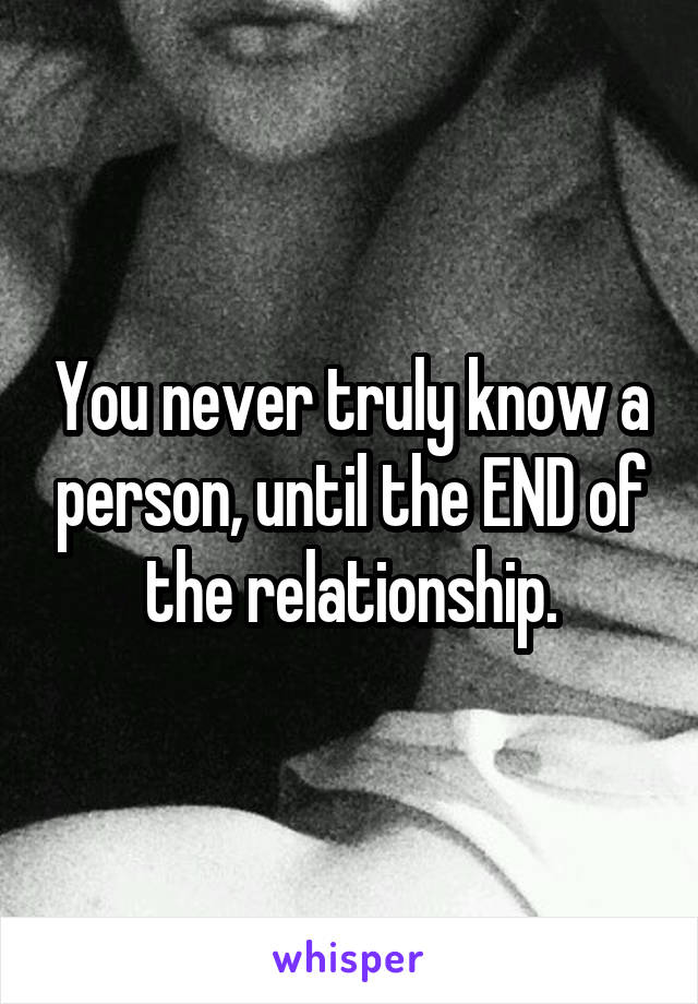 You never truly know a person, until the END of the relationship.