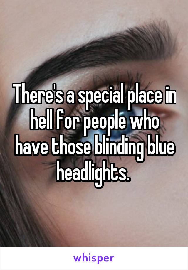 There's a special place in hell for people who have those blinding blue headlights.