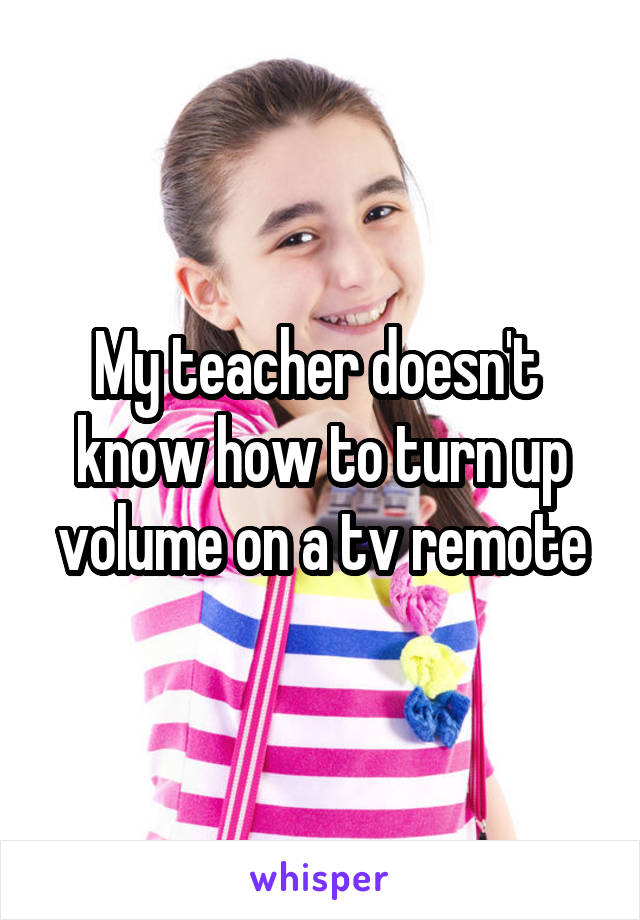 My teacher doesn't  know how to turn up volume on a tv remote