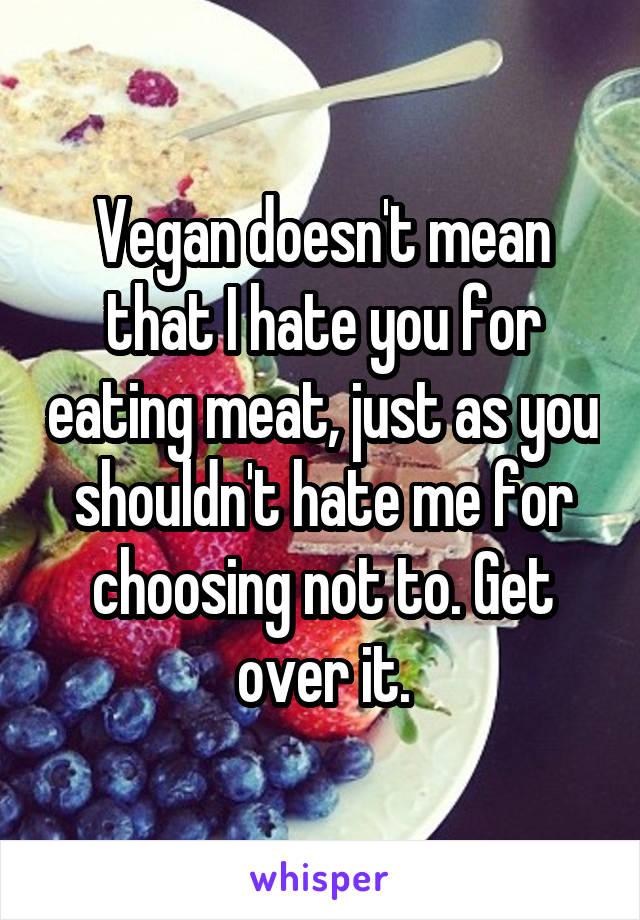 Vegan doesn't mean that I hate you for eating meat, just as you shouldn't hate me for choosing not to. Get over it.