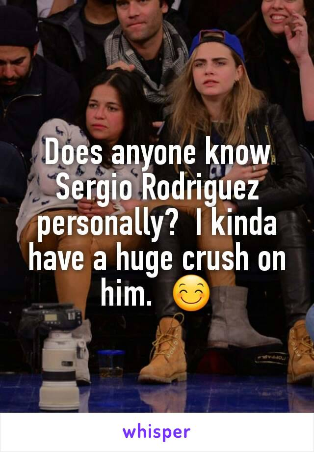 Does anyone know Sergio Rodriguez personally?  I kinda have a huge crush on him.  😊