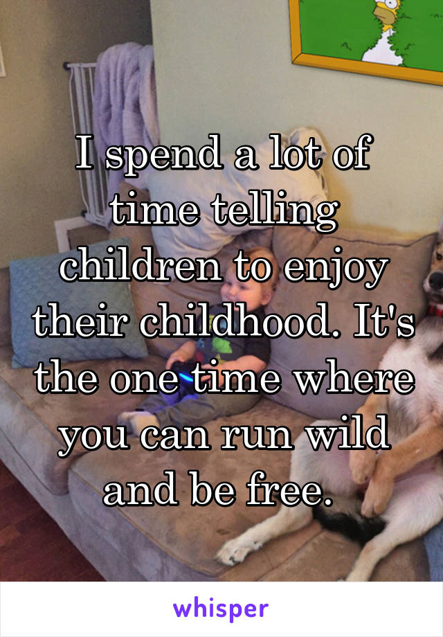 I spend a lot of time telling children to enjoy their childhood. It's the one time where you can run wild and be free.