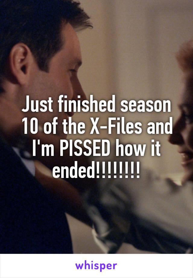 Just finished season 10 of the X-Files and I'm PISSED how it ended!!!!!!!!