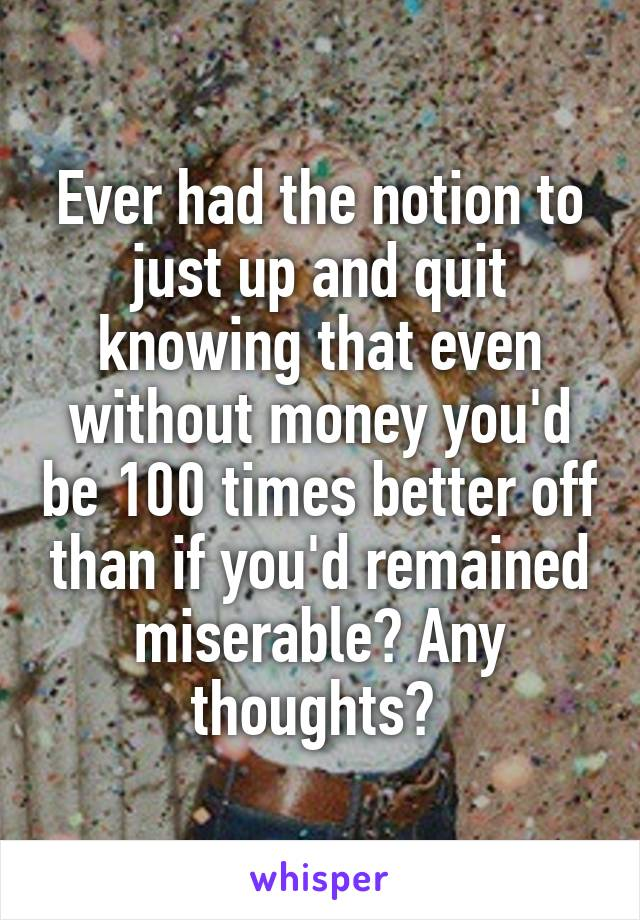 Ever had the notion to just up and quit knowing that even without money you'd be 100 times better off than if you'd remained miserable? Any thoughts?