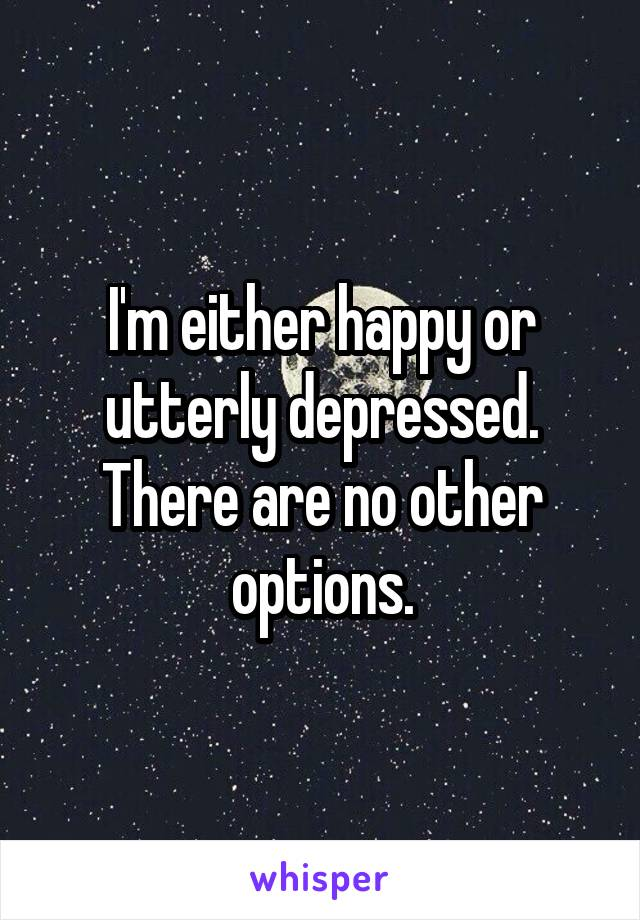 I'm either happy or utterly depressed. There are no other options.