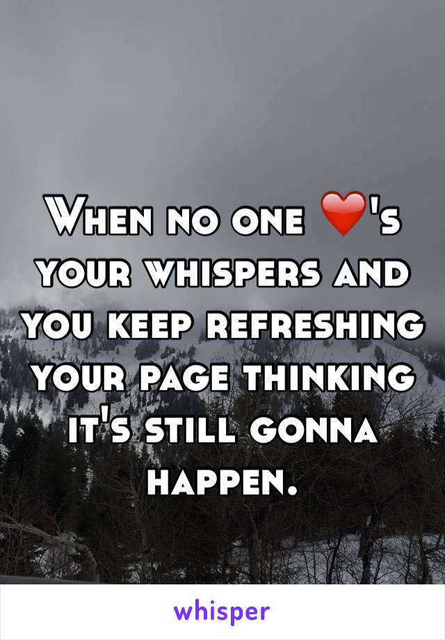 When no one ❤️'s your whispers and you keep refreshing your page thinking it's still gonna happen.