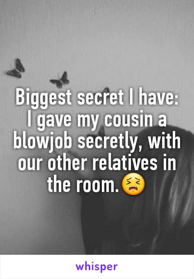 Biggest secret I have: I gave my cousin a blowjob secretly, with our other relatives in the room.😣