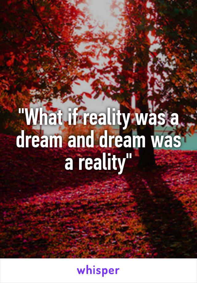 """""""What if reality was a dream and dream was a reality"""""""