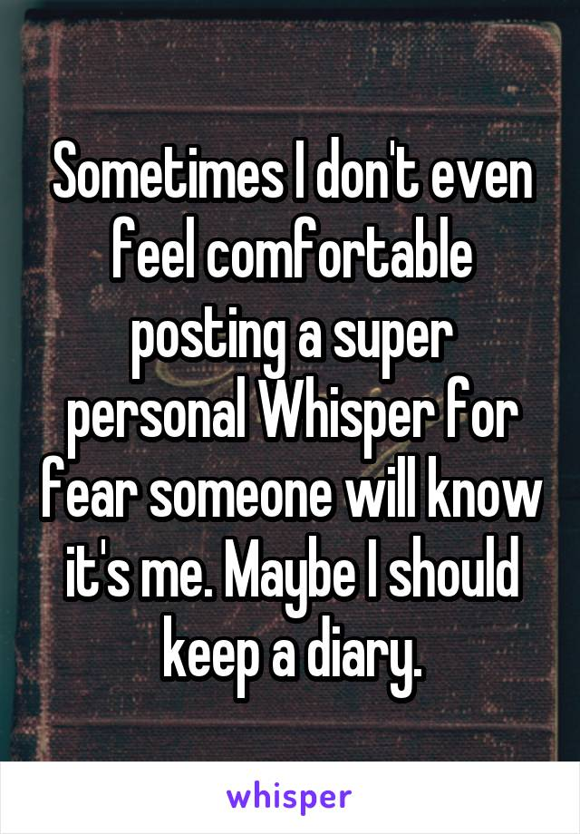 Sometimes I don't even feel comfortable posting a super personal Whisper for fear someone will know it's me. Maybe I should keep a diary.