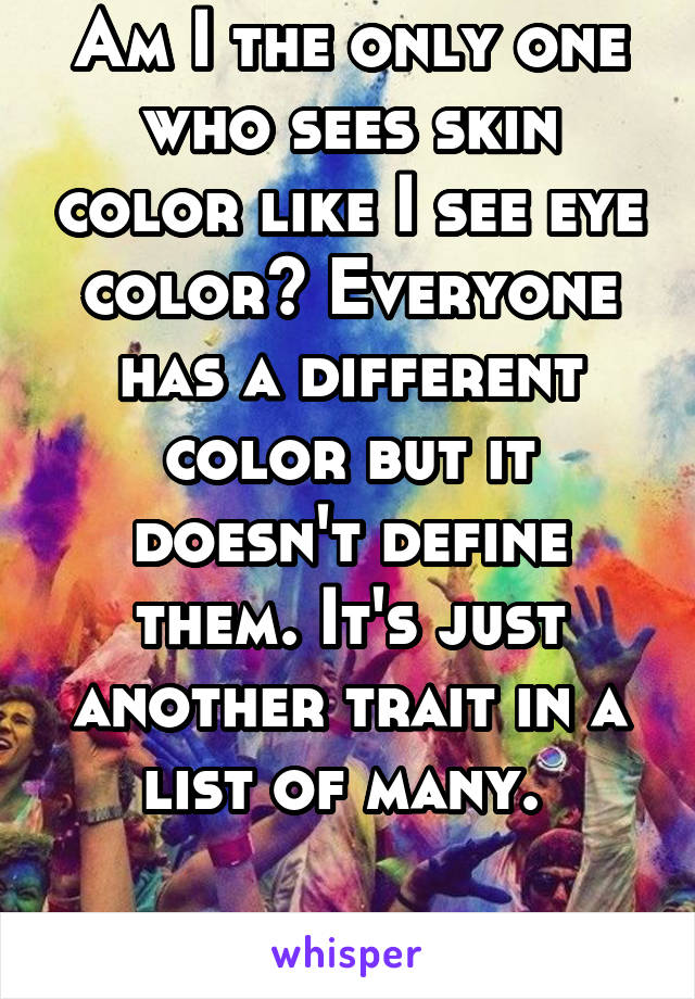 Am I the only one who sees skin color like I see eye color? Everyone has a different color but it doesn't define them. It's just another trait in a list of many.