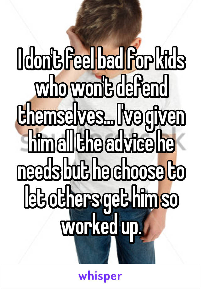 I don't feel bad for kids who won't defend themselves... I've given him all the advice he needs but he choose to let others get him so worked up.