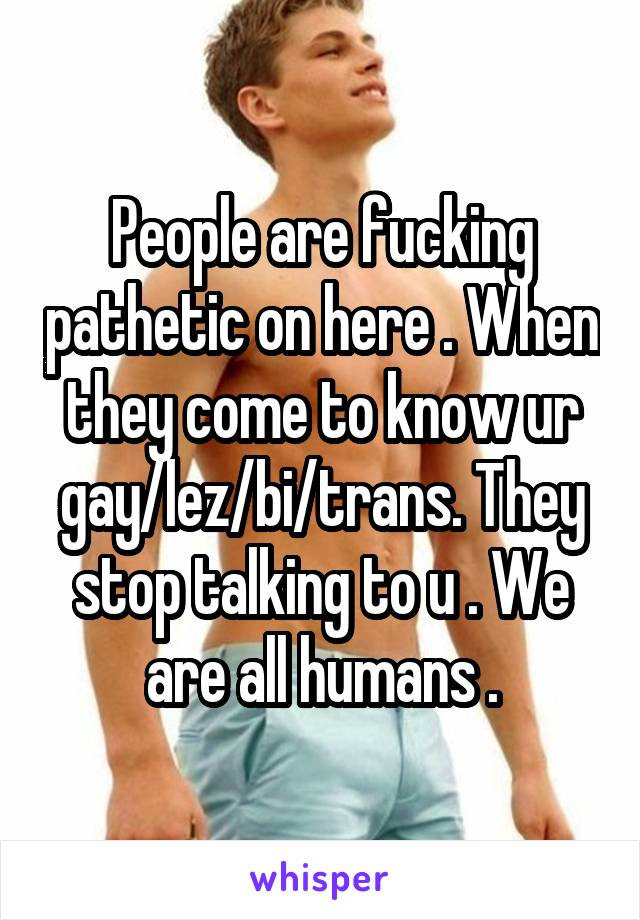People are fucking pathetic on here . When they come to know ur gay/lez/bi/trans. They stop talking to u . We are all humans .