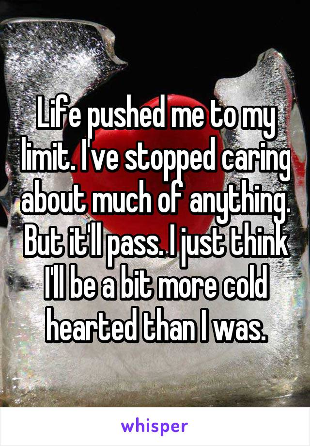 Life pushed me to my limit. I've stopped caring about much of anything. But it'll pass. I just think I'll be a bit more cold hearted than I was.
