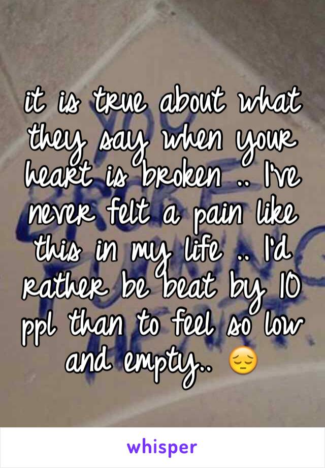 it is true about what they say when your heart is broken .. I've never felt a pain like this in my life .. I'd rather be beat by 10 ppl than to feel so low and empty.. 😔