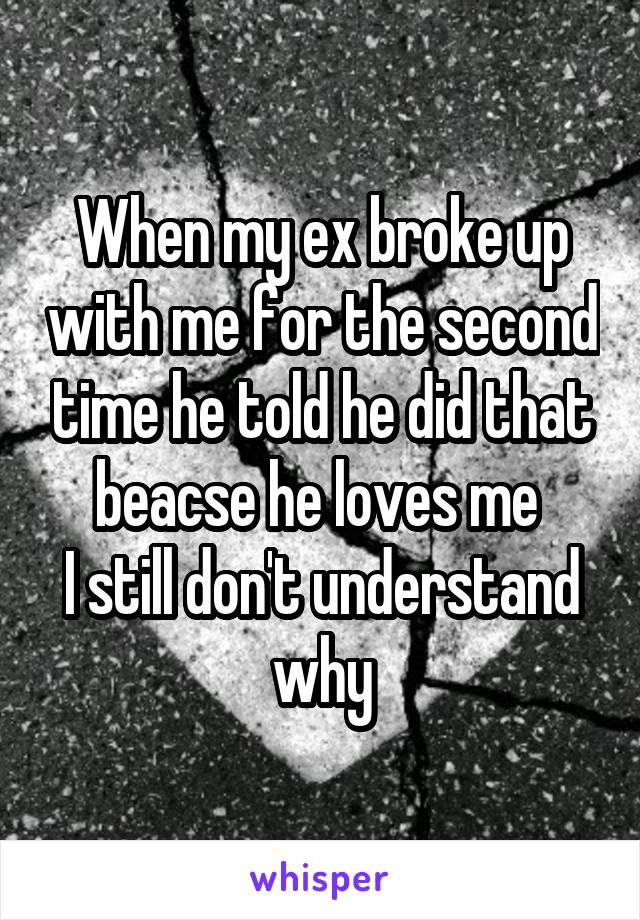 When my ex broke up with me for the second time he told he did that beacse he loves me  I still don't understand why