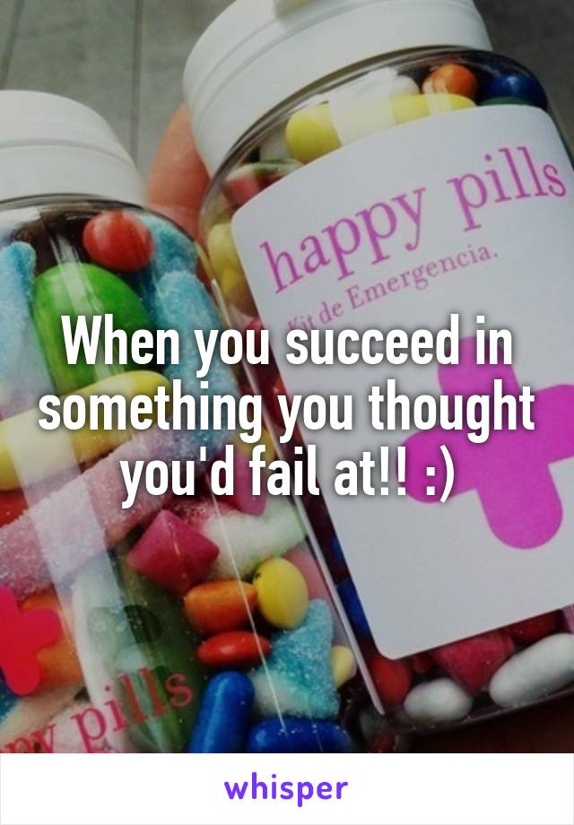 When you succeed in something you thought you'd fail at!! :)