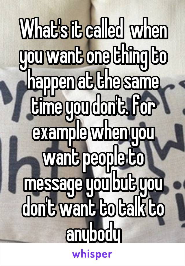 What's it called  when you want one thing to happen at the same time you don't. for example when you want people to message you but you don't want to talk to anybody