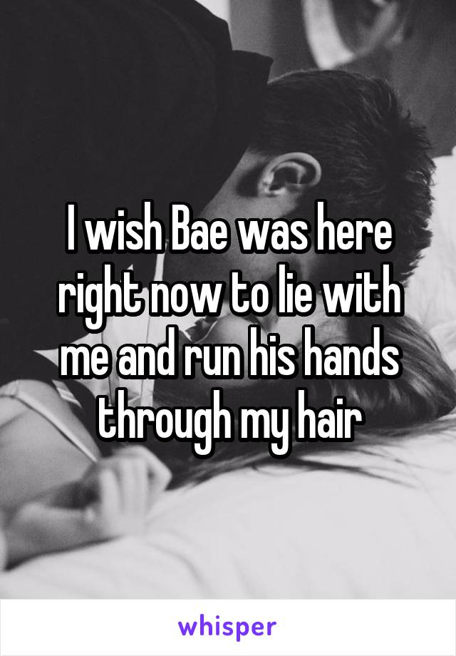 I wish Bae was here right now to lie with me and run his hands through my hair