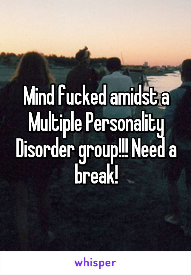 Mind fucked amidst a Multiple Personality Disorder group!!! Need a break!