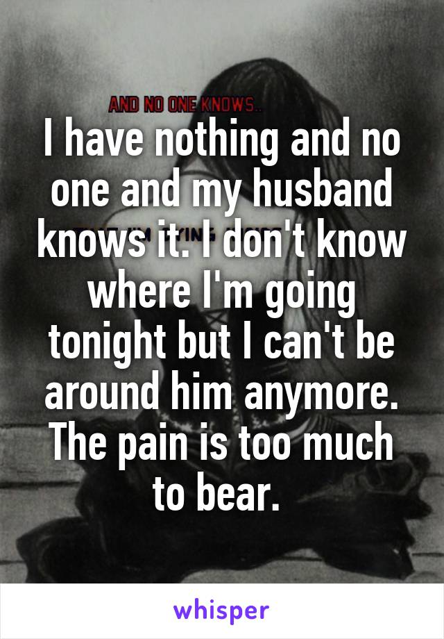 I have nothing and no one and my husband knows it. I don't know where I'm going tonight but I can't be around him anymore. The pain is too much to bear.