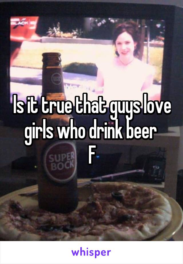Is it true that guys love girls who drink beer  F