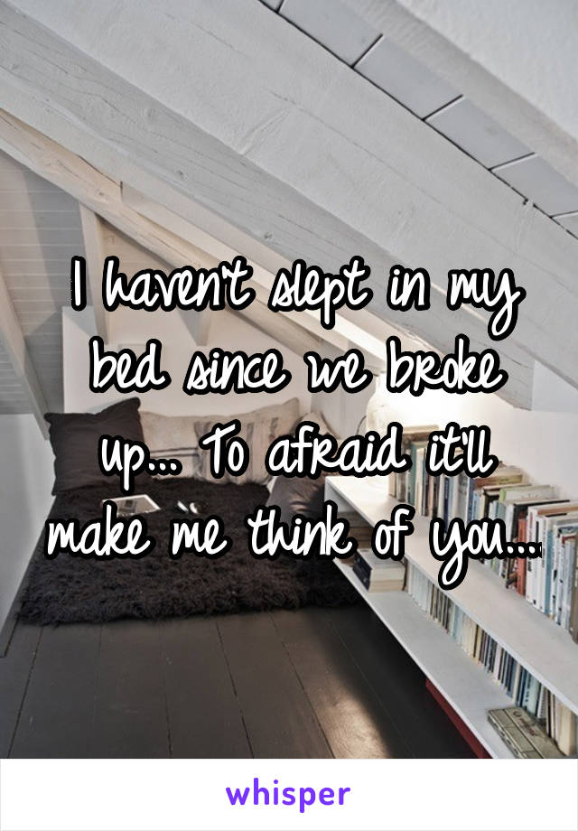 I haven't slept in my bed since we broke up... To afraid it'll make me think of you....