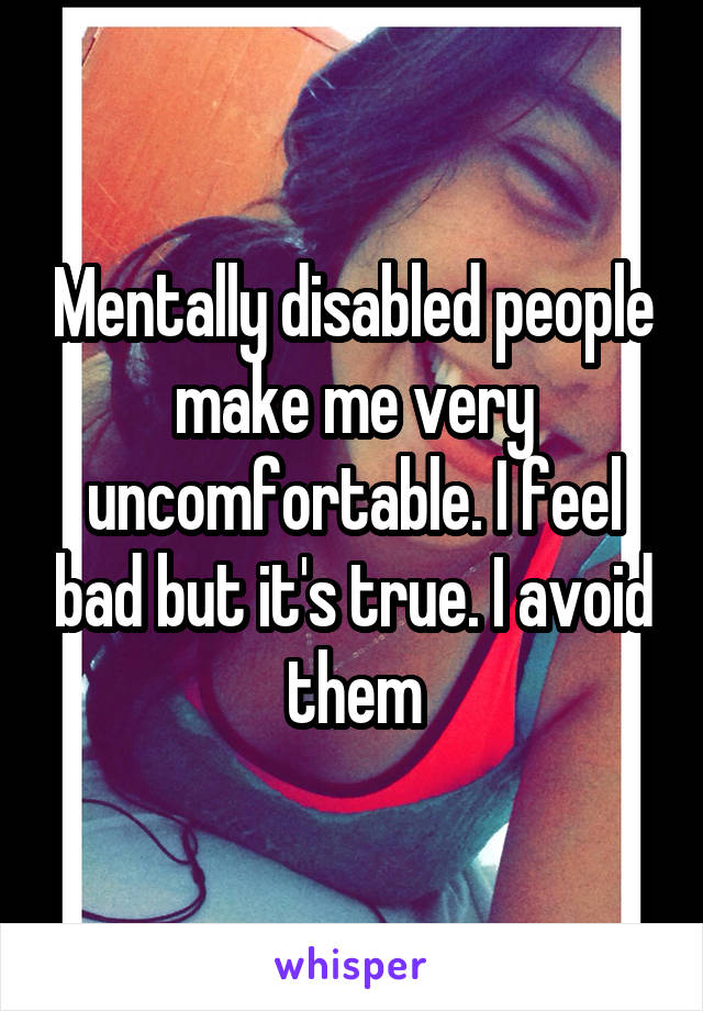 Mentally disabled people make me very uncomfortable. I feel bad but it's true. I avoid them