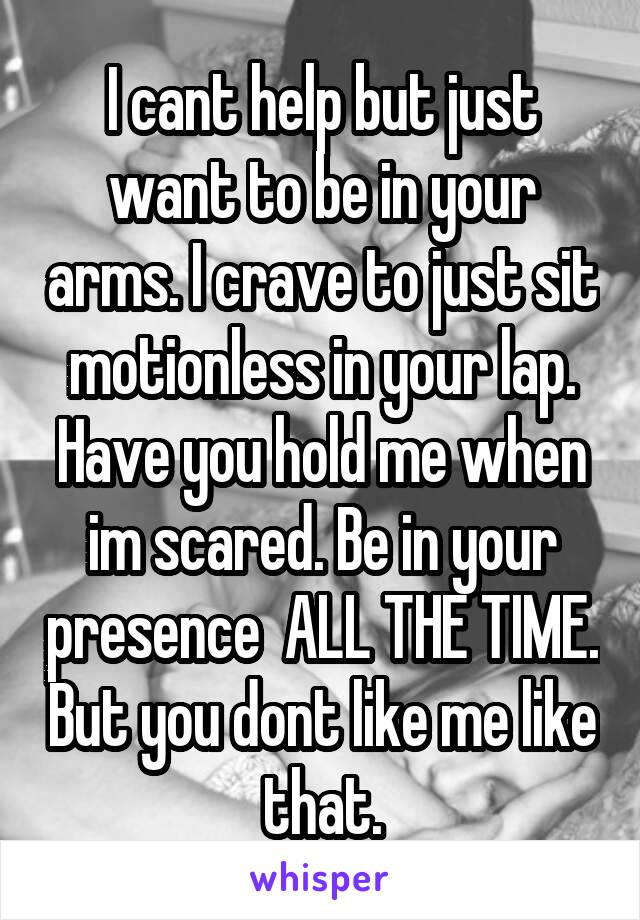 I cant help but just want to be in your arms. I crave to just sit motionless in your lap. Have you hold me when im scared. Be in your presence  ALL THE TIME. But you dont like me like that.