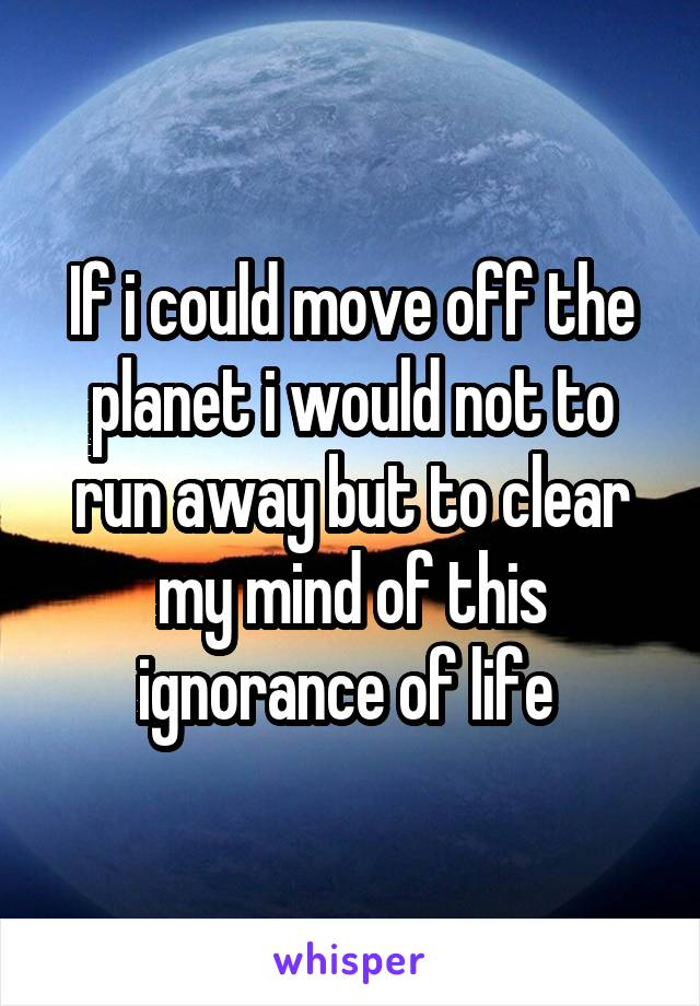 If i could move off the planet i would not to run away but to clear my mind of this ignorance of life