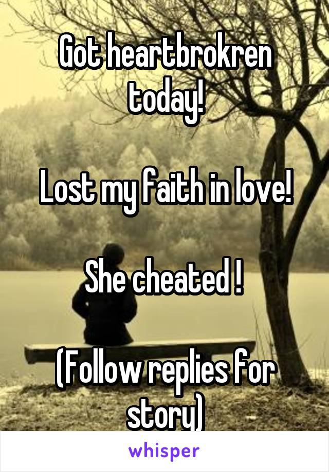 Got heartbrokren today!  Lost my faith in love!  She cheated !   (Follow replies for story)