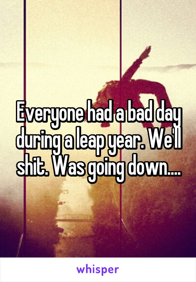 Everyone had a bad day during a leap year. We'll shit. Was going down....