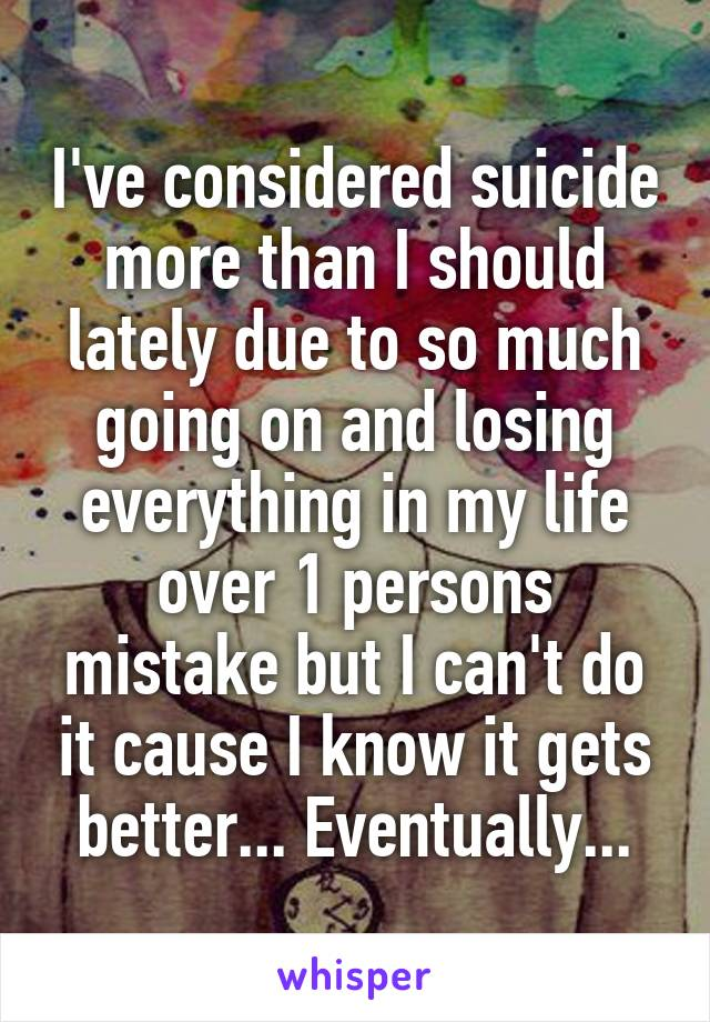 I've considered suicide more than I should lately due to so much going on and losing everything in my life over 1 persons mistake but I can't do it cause I know it gets better... Eventually...