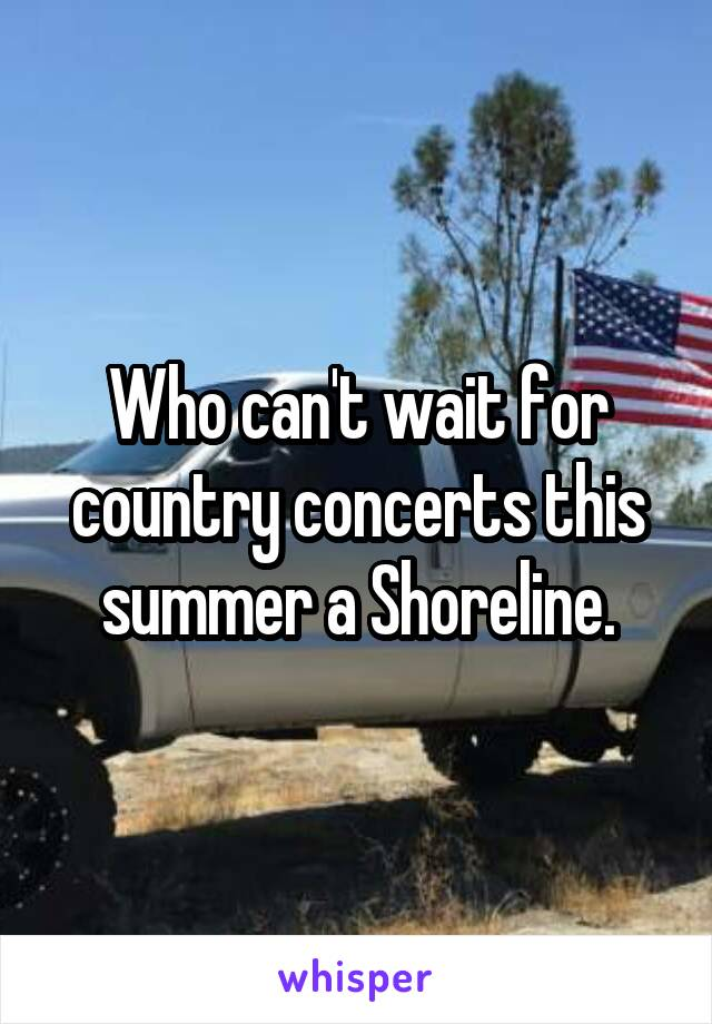 Who can't wait for country concerts this summer a Shoreline.