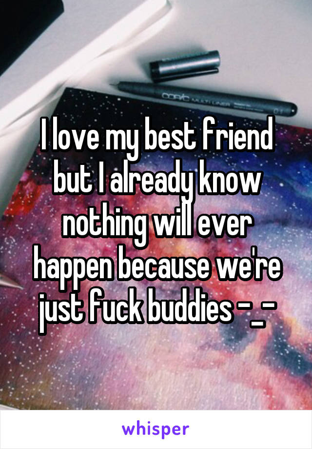 I love my best friend but I already know nothing will ever happen because we're just fuck buddies -_-