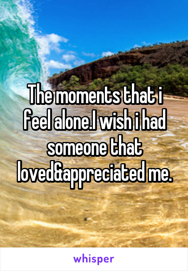 The moments that i feel alone.I wish i had someone that loved&appreciated me.