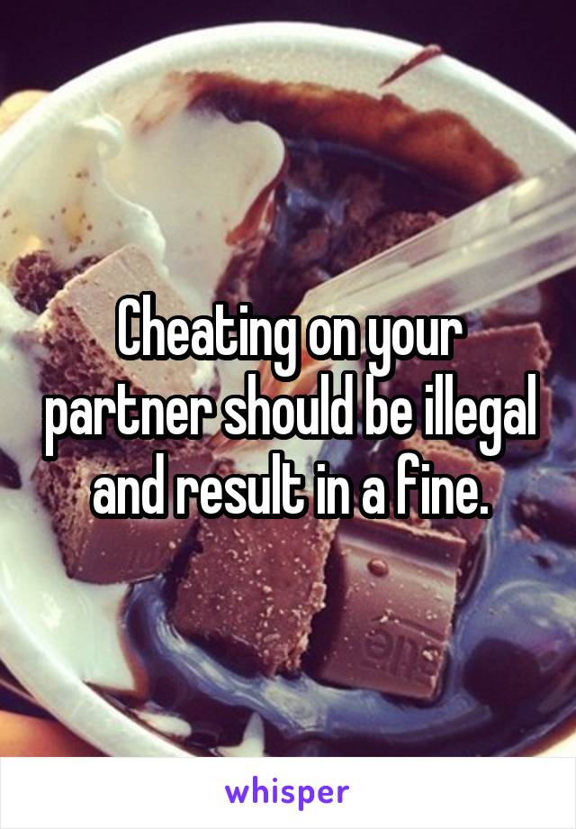 Cheating on your partner should be illegal and result in a fine.