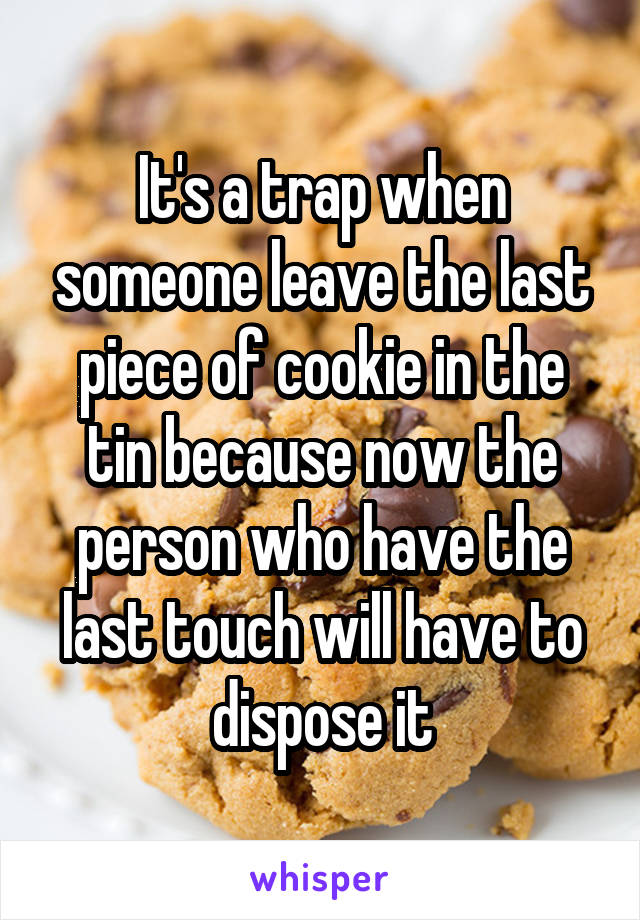 It's a trap when someone leave the last piece of cookie in the tin because now the person who have the last touch will have to dispose it