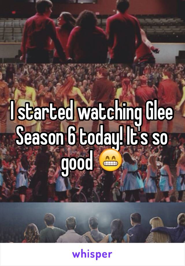 I started watching Glee Season 6 today! It's so good 😁
