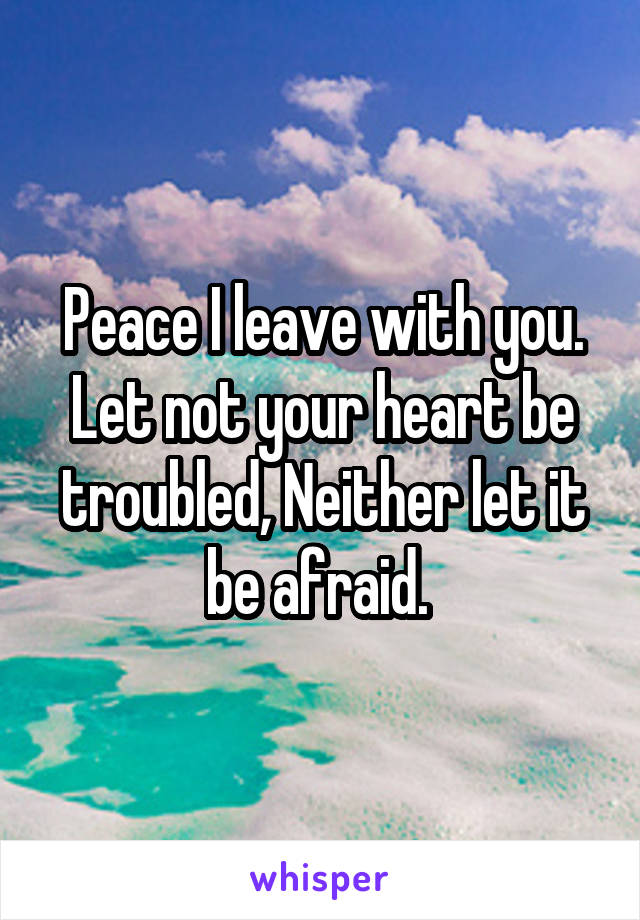 Peace I leave with you. Let not your heart be troubled, Neither let it be afraid.