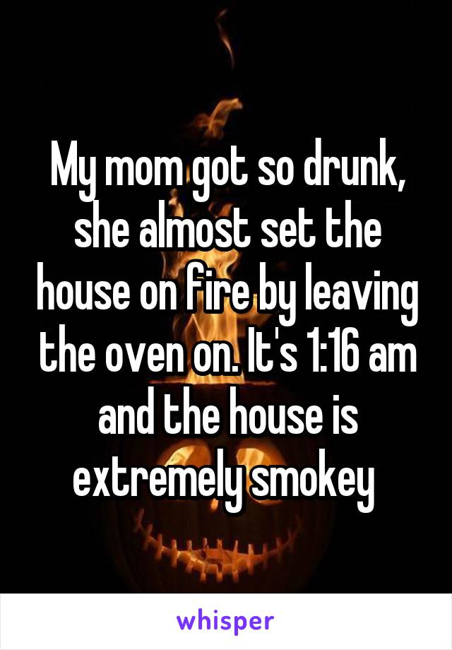My mom got so drunk, she almost set the house on fire by leaving the oven on. It's 1:16 am and the house is extremely smokey
