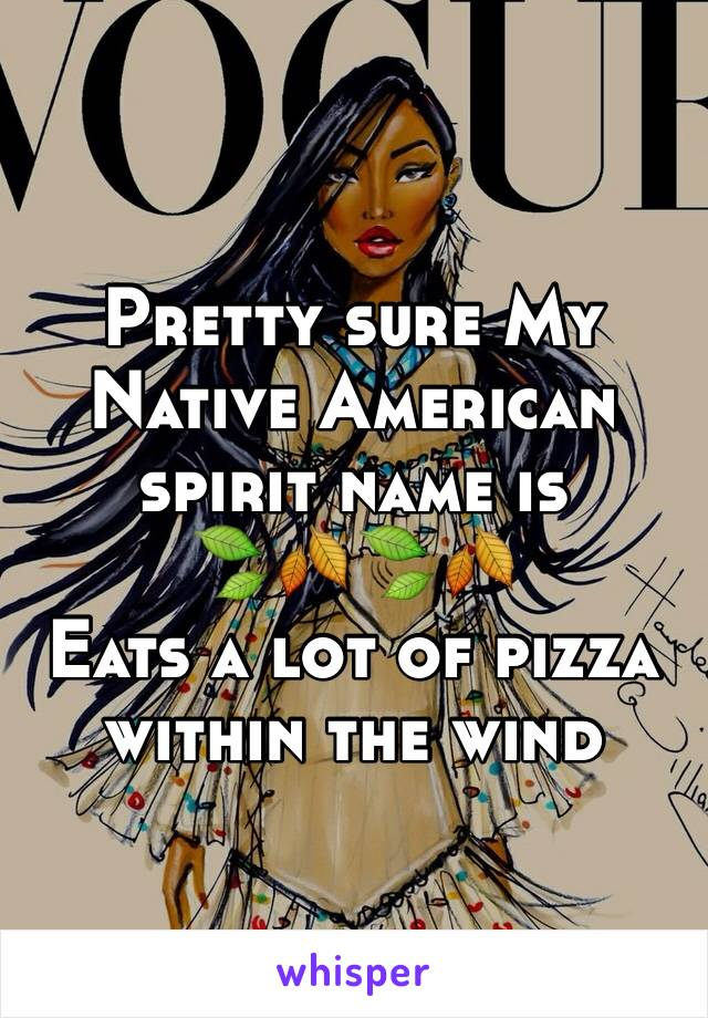 Pretty sure My Native American spirit name is  🍃🍂🍃🍂 Eats a lot of pizza within the wind