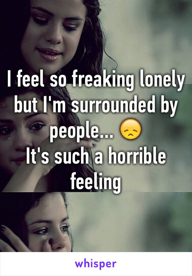 I feel so freaking lonely but I'm surrounded by people... 😞 It's such a horrible feeling
