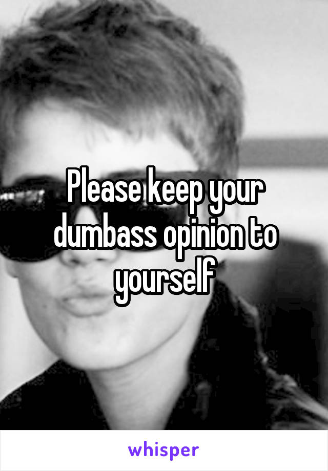 Please keep your dumbass opinion to yourself