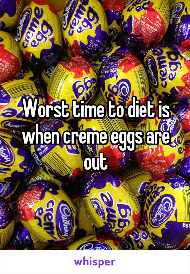 Worst time to diet is when creme eggs are out