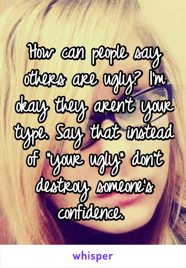 """How can people say others are ugly? I'm okay they aren't your type. Say that instead of """"your ugly"""" don't destroy someone's confidence."""