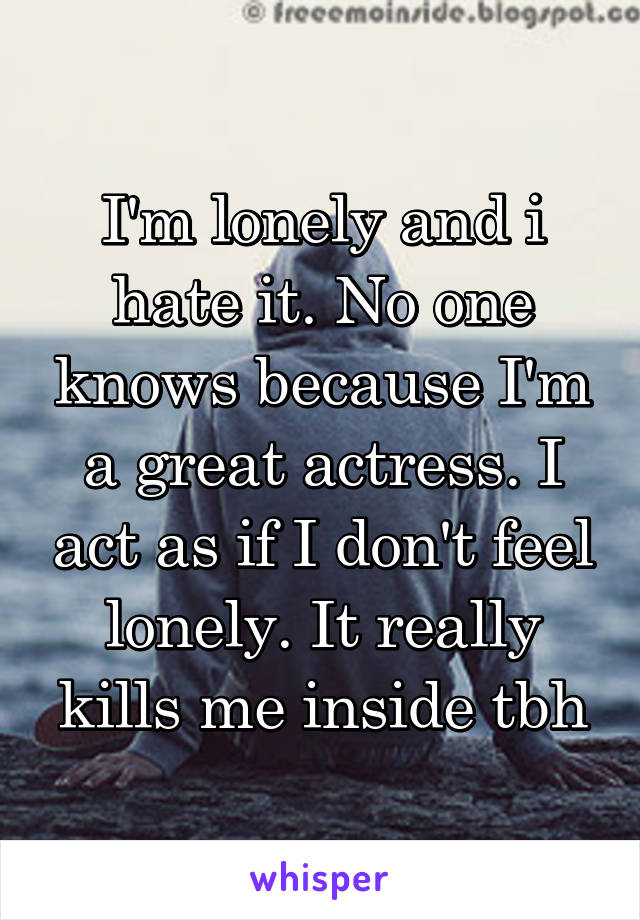 I'm lonely and i hate it. No one knows because I'm a great actress. I act as if I don't feel lonely. It really kills me inside tbh
