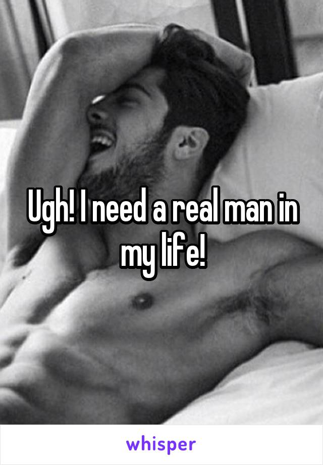Ugh! I need a real man in my life!